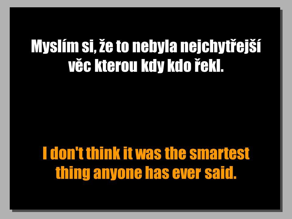 Myslím si, že to nebyla nejchytřejší věc kterou kdy kdo řekl. I don't think it was the smartest thing anyone has ever said.