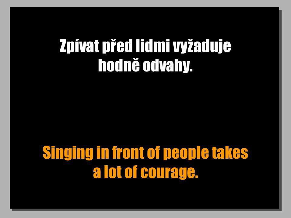 Zpívat před lidmi vyžaduje hodně odvahy. Singing in front of people takes a lot of courage.