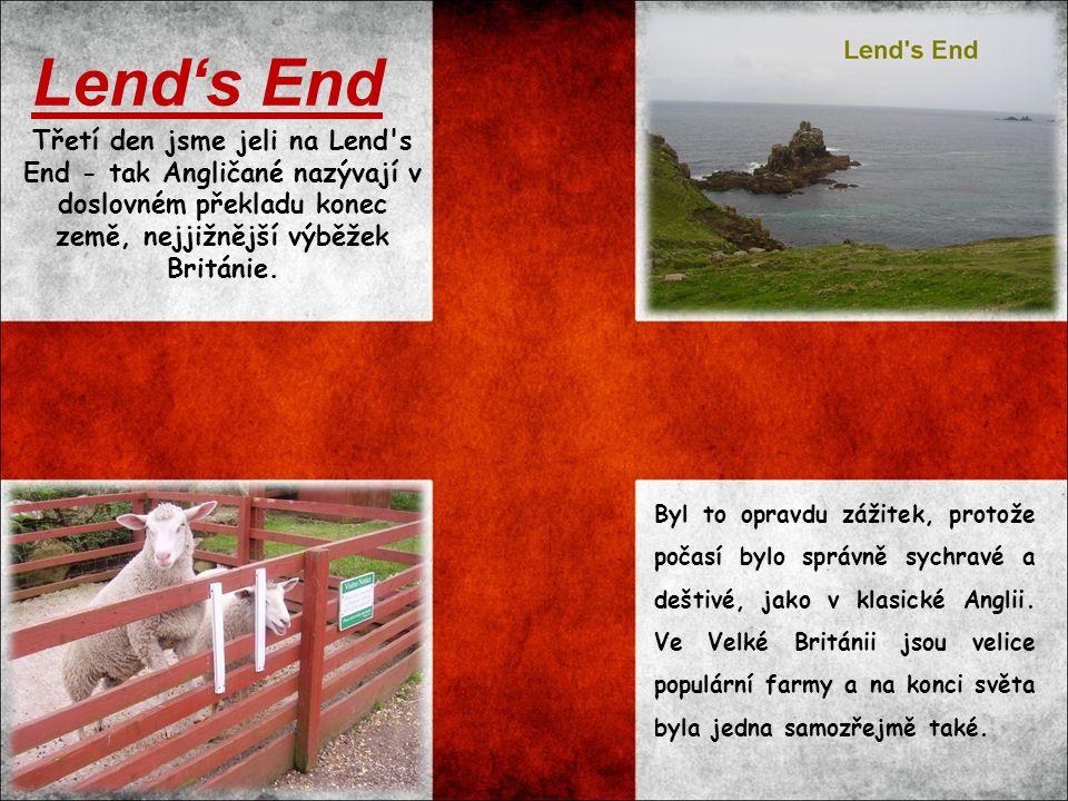 Třetí den jsme jeli na Lend's End - tak Angličané nazývají v doslovném překladu konec země, nejjižnější výběžek Británie. Lend's End Byl to opravdu zá