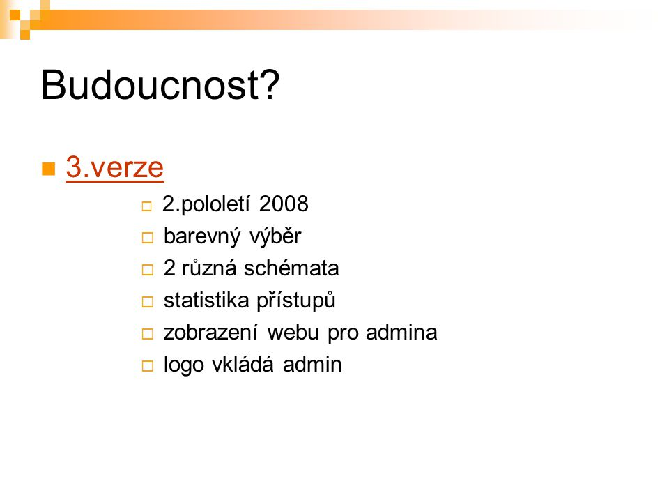Budoucnost? 3.verze  2.pololetí 2008  barevný výběr  2 různá schémata  statistika přístupů  zobrazení webu pro admina  logo vkládá admin