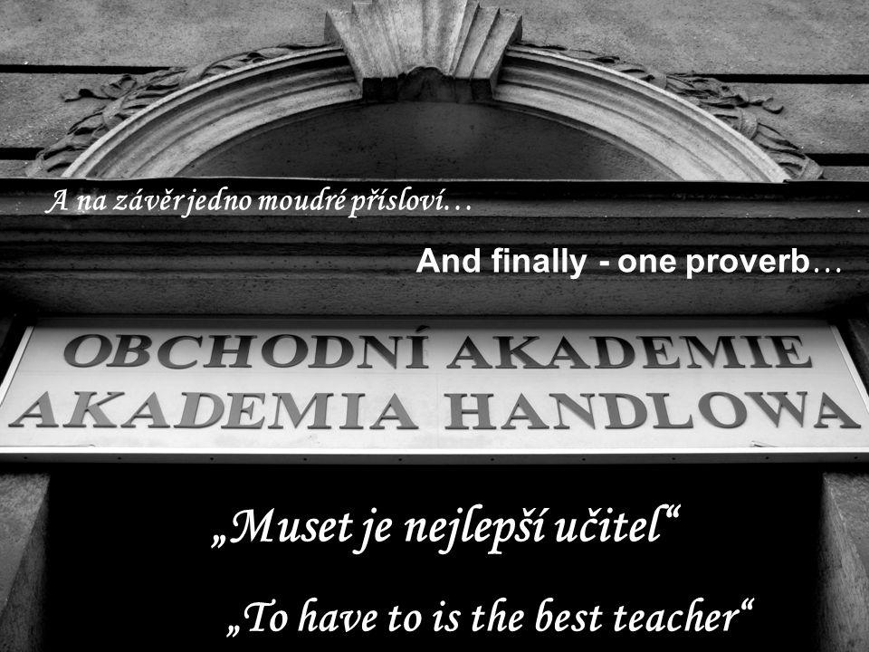 """""""Muset je nejlepší učitel A na závěr jedno moudré přísloví… And finally - one proverb … """"To have to is the best teacher"""
