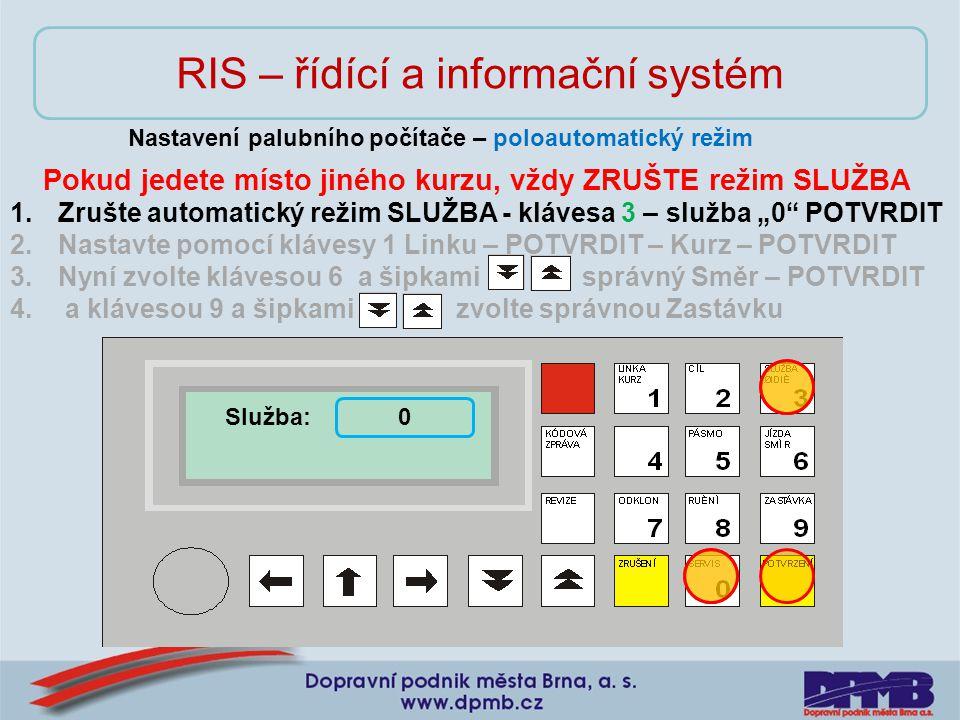 """RIS – řídící a informační systém Nastavení palubního počítače – poloautomatický režim Pokud jedete místo jiného kurzu, vždy ZRUŠTE režim SLUŽBA 1.Zrušte automatický režim SLUŽBA - klávesa 3 – služba """"0 POTVRDIT 2.Nastavte pomocí klávesy 1 Linku – POTVRDIT – Kurz – POTVRDIT 3.Nyní zvolte klávesou 6 a šipkami správný Směr – POTVRDIT 4."""