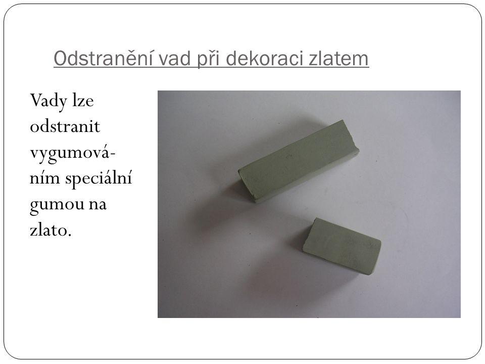 Odstranění vad při dekoraci zlatem Vady lze odstranit vygumová- ním speciální gumou na zlato.