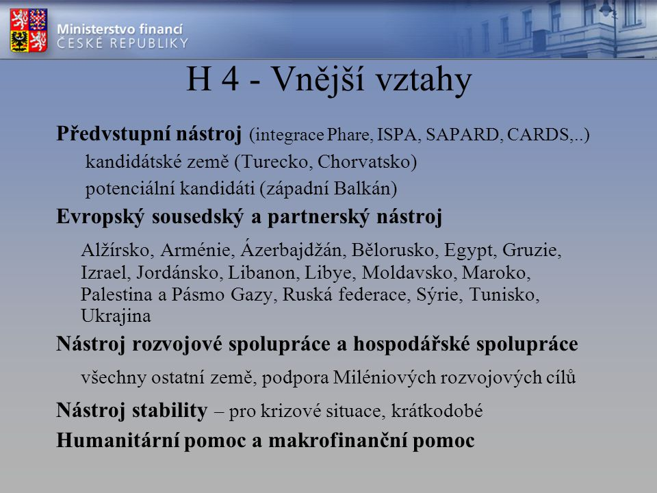 H 4 - Vnější vztahy Předvstupní nástroj (integrace Phare, ISPA, SAPARD, CARDS,..) kandidátské země (Turecko, Chorvatsko) potenciální kandidáti (západní Balkán) Evropský sousedský a partnerský nástroj Alžírsko, Arménie, Ázerbajdžán, Bělorusko, Egypt, Gruzie, Izrael, Jordánsko, Libanon, Libye, Moldavsko, Maroko, Palestina a Pásmo Gazy, Ruská federace, Sýrie, Tunisko, Ukrajina Nástroj rozvojové spolupráce a hospodářské spolupráce všechny ostatní země, podpora Miléniových rozvojových cílů Nástroj stability – pro krizové situace, krátkodobé Humanitární pomoc a makrofinanční pomoc