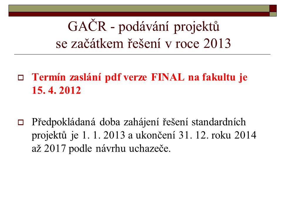 GAČR - podávání projektů se začátkem řešení v roce 2013  Termín zaslání pdf verze FINAL na fakultu je 15.