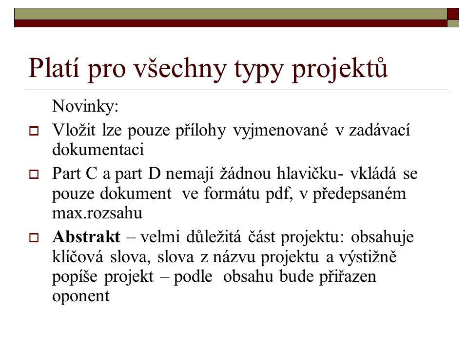 Platí pro všechny typy projektů Novinky:  Vložit lze pouze přílohy vyjmenované v zadávací dokumentaci  Part C a part D nemají žádnou hlavičku- vkládá se pouze dokument ve formátu pdf, v předepsaném max.rozsahu  Abstrakt – velmi důležitá část projektu: obsahuje klíčová slova, slova z názvu projektu a výstižně popíše projekt – podle obsahu bude přiřazen oponent