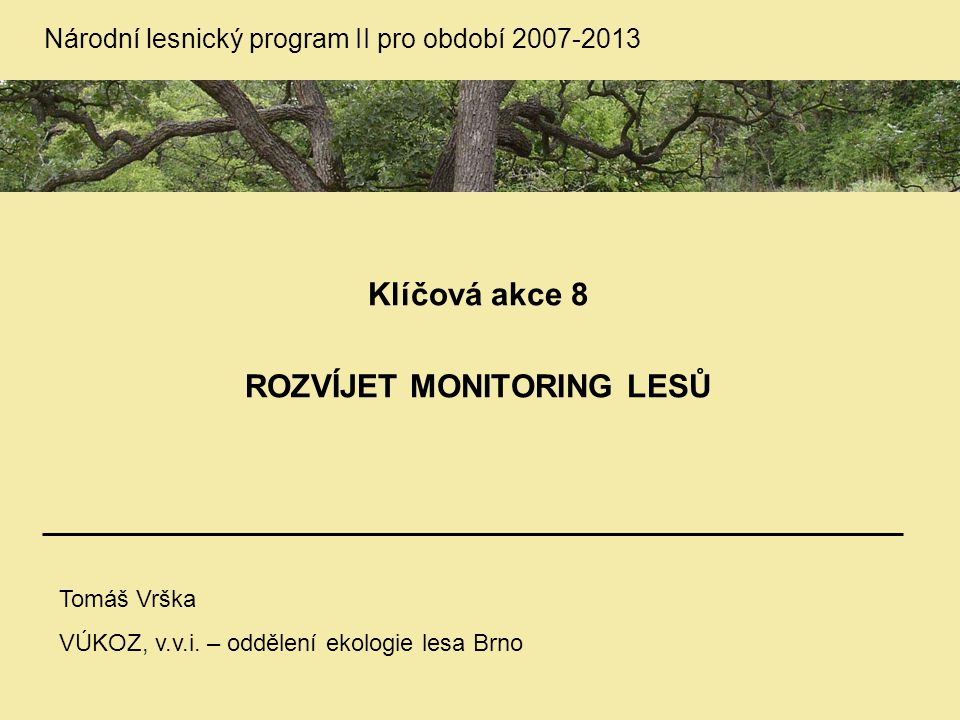 Národní lesnický program II pro období 2007-2013 Klíčová akce 8 ROZVÍJET MONITORING LESŮ Tomáš Vrška VÚKOZ, v.v.i. – oddělení ekologie lesa Brno