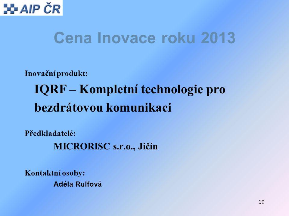 10 Cena Inovace roku 2013 Inovační produkt: IQRF – Kompletní technologie pro bezdrátovou komunikaci Předkladatelé: MICRORISC s.r.o., Jičín Kontaktní o