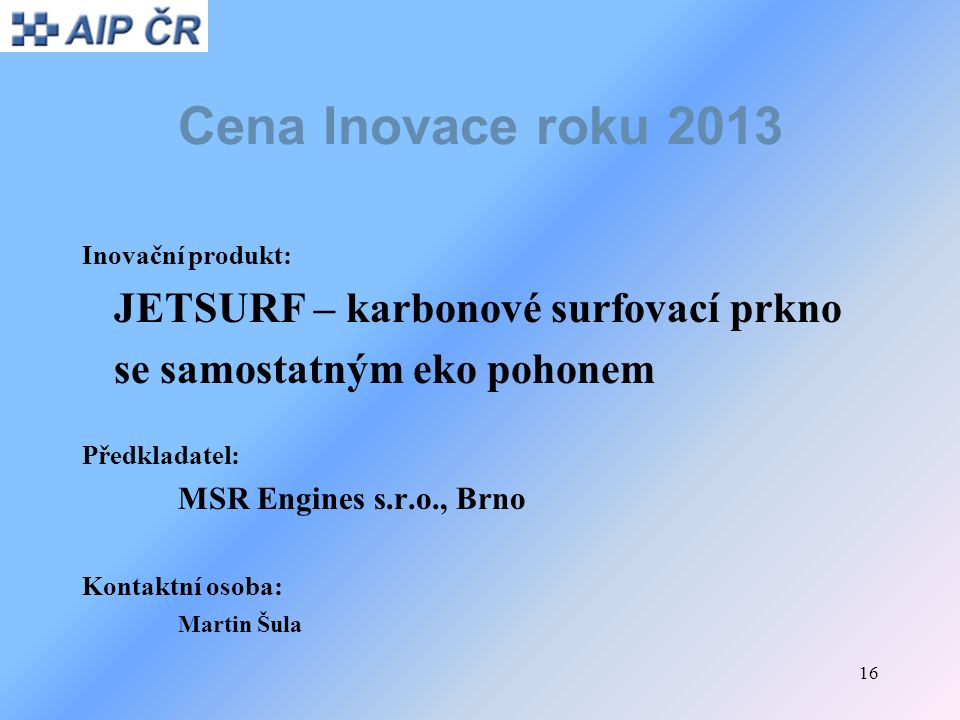 16 Cena Inovace roku 2013 Inovační produkt: JETSURF – karbonové surfovací prkno se samostatným eko pohonem Předkladatel: MSR Engines s.r.o., Brno Kont
