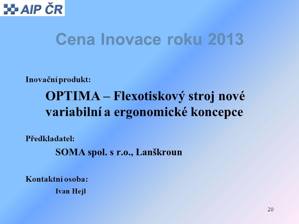 20 Cena Inovace roku 2013 Inovační produkt: OPTIMA – Flexotiskový stroj nové variabilní a ergonomické koncepce Předkladatel: SOMA spol. s r.o., Lanškr