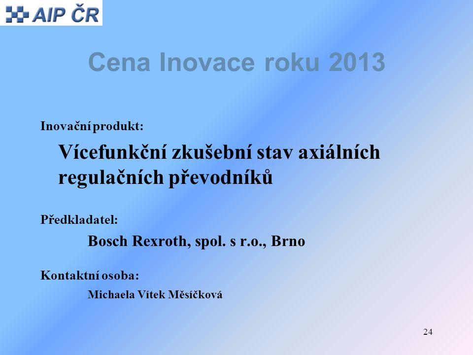 24 Cena Inovace roku 2013 Inovační produkt: Vícefunkční zkušební stav axiálních regulačních převodníků Předkladatel: Bosch Rexroth, spol. s r.o., Brno