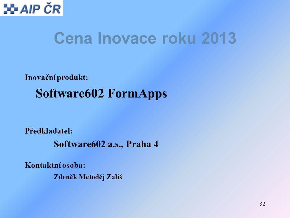 32 Cena Inovace roku 2013 Inovační produkt: Software602 FormApps Předkladatel: Software602 a.s., Praha 4 Kontaktní osoba: Zdeněk Metoděj Záliš