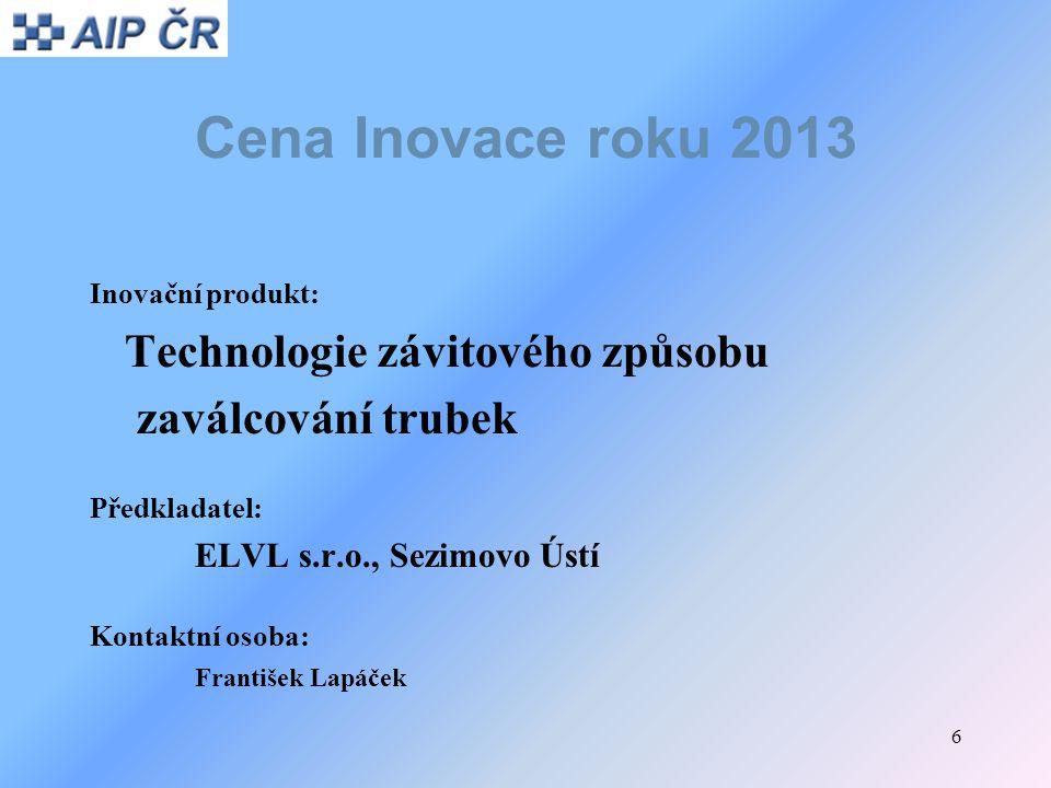 6 Cena Inovace roku 2013 Inovační produkt: Technologie závitového způsobu zaválcování trubek Předkladatel: ELVL s.r.o., Sezimovo Ústí Kontaktní osoba: