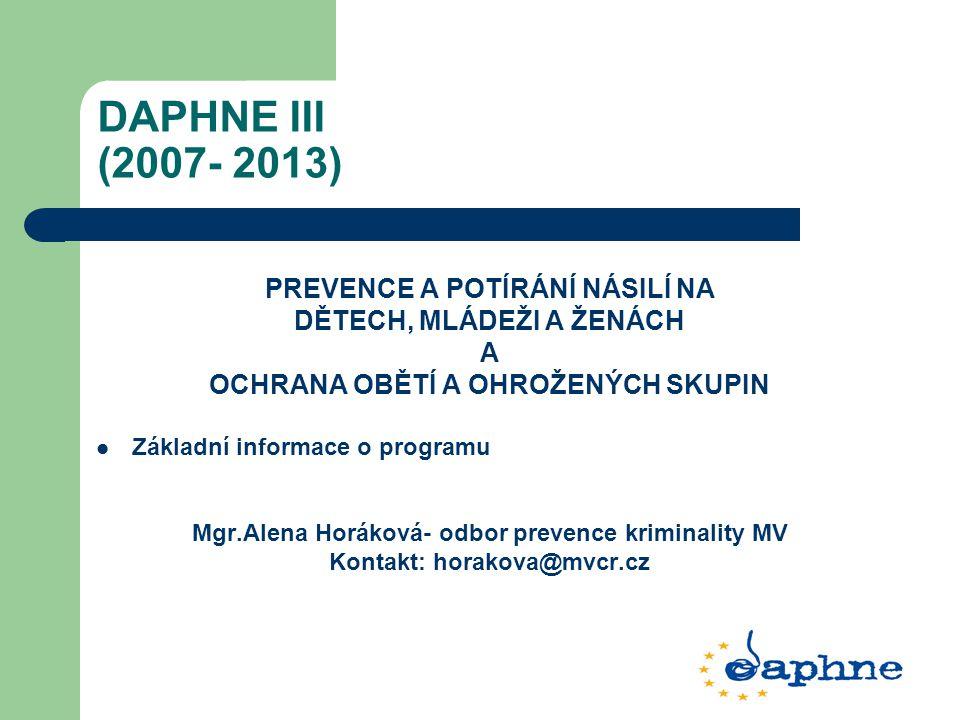 DAPHNE III (2007- 2013) PREVENCE A POTÍRÁNÍ NÁSILÍ NA DĚTECH, MLÁDEŽI A ŽENÁCH A OCHRANA OBĚTÍ A OHROŽENÝCH SKUPIN Základní informace o programu Mgr.A