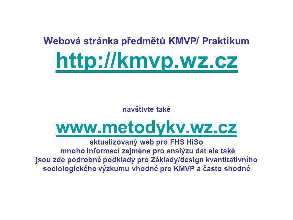 Webová stránka předmětů KMVP/ Praktikum http://kmvp.wz.cz navštivte také www.metodykv.wz.cz aktualizovaný web pro FHS HiSo mnoho informací zejména pro analýzu dat ale také jsou zde podrobné podklady pro Základy/design kvantitativního sociologického výzkumu vhodné pro KMVP a často shodné http://kmvp.wz.cz www.metodykv.wz.cz