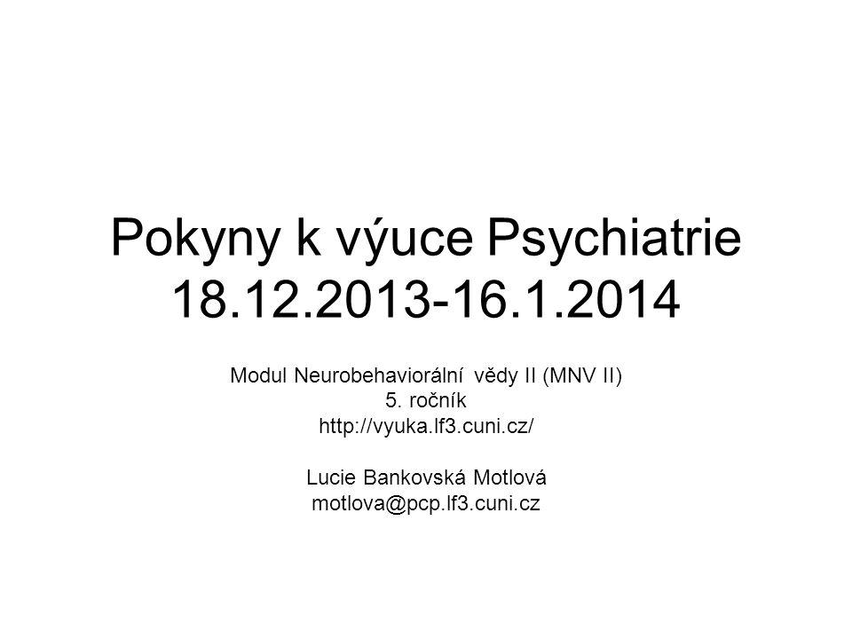 Pokyny k výuce Psychiatrie 18.12.2013-16.1.2014 Modul Neurobehaviorální vědy II (MNV II) 5. ročník http://vyuka.lf3.cuni.cz/ Lucie Bankovská Motlová m