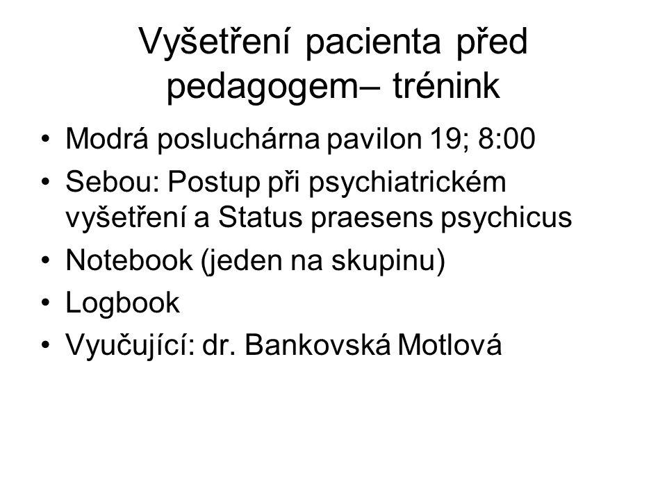 Vyšetření pacienta před pedagogem– trénink Modrá posluchárna pavilon 19; 8:00 Sebou: Postup při psychiatrickém vyšetření a Status praesens psychicus Notebook (jeden na skupinu) Logbook Vyučující: dr.