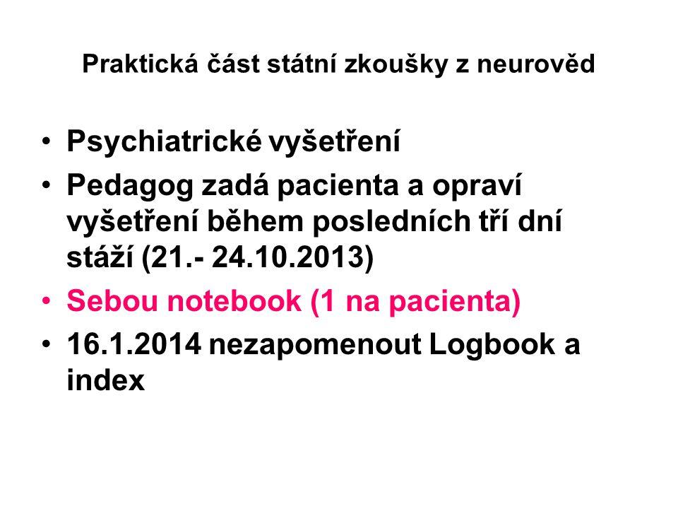 Praktická část státní zkoušky z neurověd Psychiatrické vyšetření Pedagog zadá pacienta a opraví vyšetření během posledních tří dní stáží (21.- 24.10.2013) Sebou notebook (1 na pacienta) 16.1.2014 nezapomenout Logbook a index