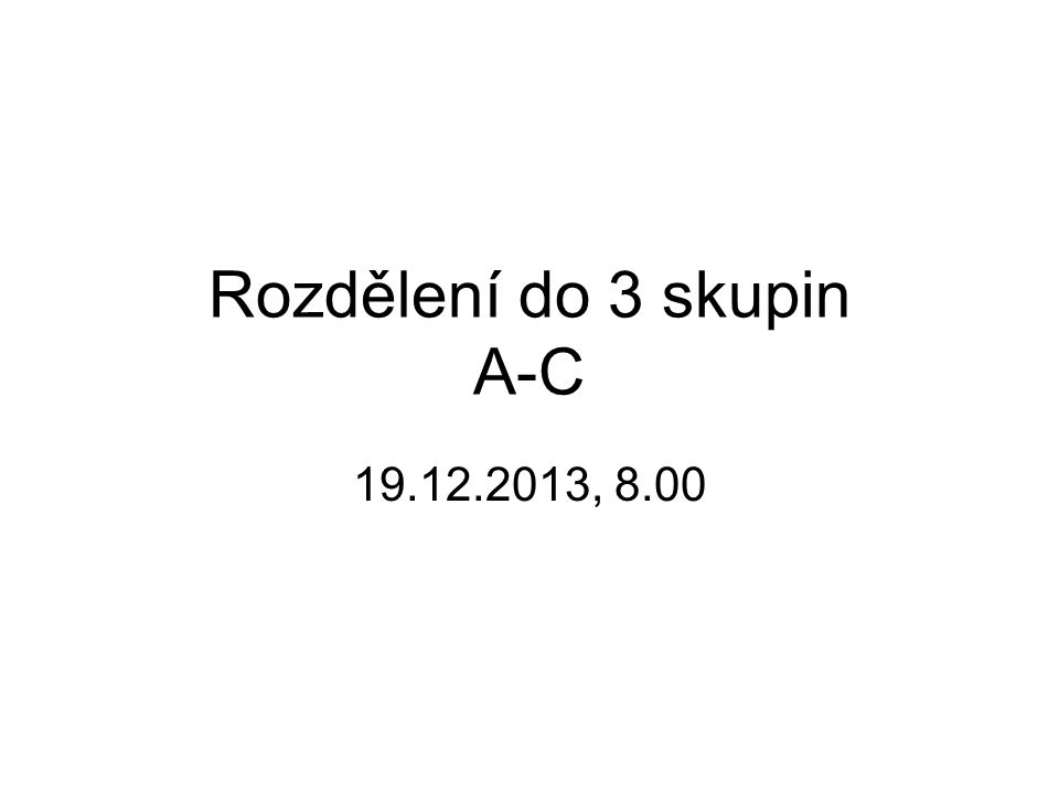 Rozdělení do 3 skupin A-C 19.12.2013, 8.00