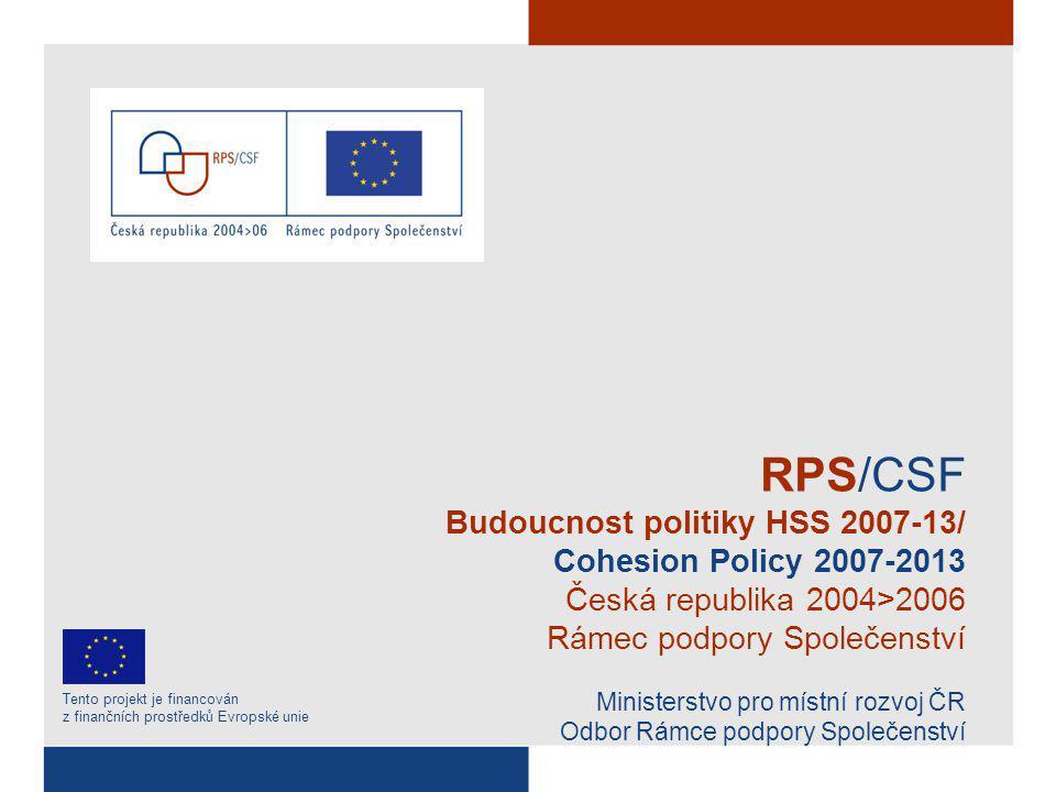 RPS/CSF Budoucnost politiky HSS 2007-13/ Cohesion Policy 2007-2013 Česká republika 2004>2006 Rámec podpory Společenství Ministerstvo pro místní rozvoj ČR Odbor Rámce podpory Společenství Tento projekt je financován z finančních prostředků Evropské unie