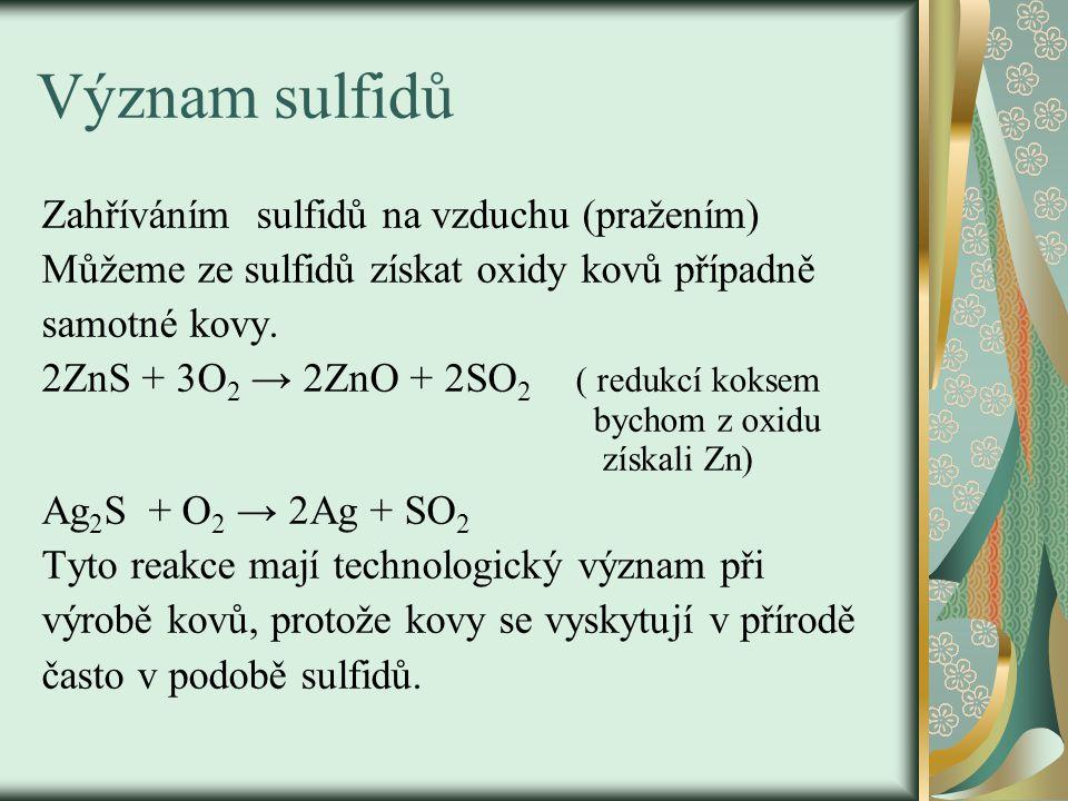 Význam sulfidů Zahříváním sulfidů na vzduchu (pražením) Můžeme ze sulfidů získat oxidy kovů případně samotné kovy. 2ZnS + 3O 2 → 2ZnO + 2SO 2 ( redukc