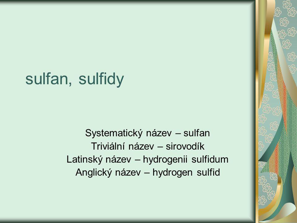 H2SH2S -sirovodík, sulfan -bezbarvý, velmi jedovatý plyn ( má dráždivý a dusivý účinek, paralyzuje dýchací centrum), -páchne po zkažených vejcích, -je dobře rozpustný ve vodě – v 1dm 3 při 20°C se rozpustí 2,6 dm 3 H 2 S, -nasycený vodný roztok – sulfanová - sirovodíková voda – sulfanová kyselina, - vzniká rozkladem organického materiálu, např.