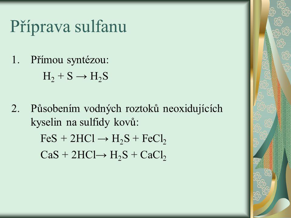 Příprava sulfanu 1.Přímou syntézou: H 2 + S → H 2 S 2.Působením vodných roztoků neoxidujících kyselin na sulfidy kovů: FeS + 2HCl → H 2 S + FeCl 2 CaS