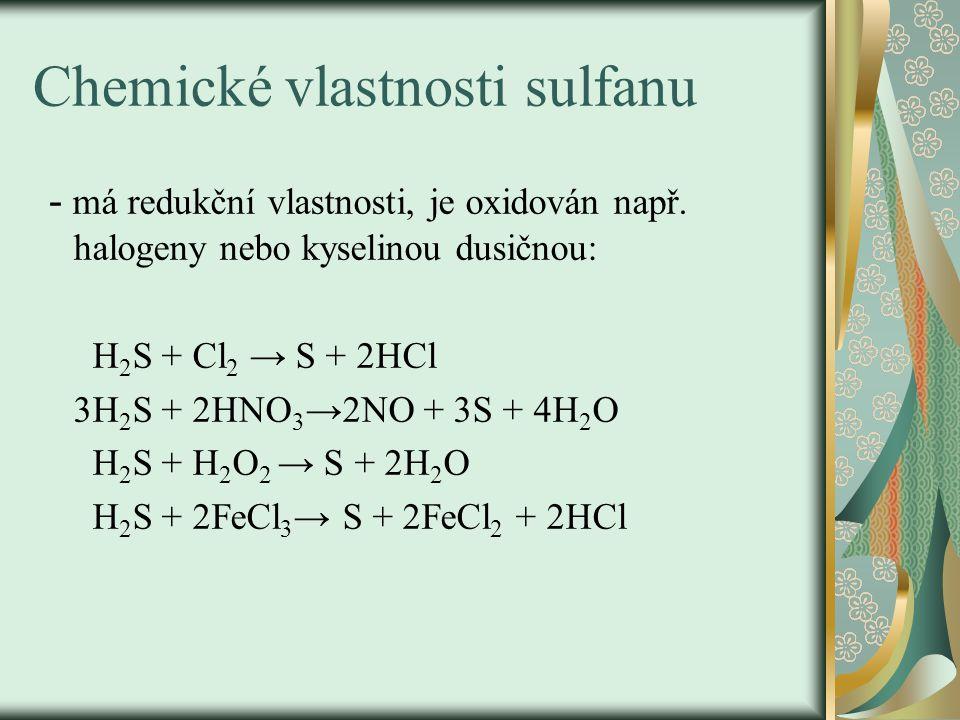 Chemické vlastnosti sulfanu - má redukční vlastnosti, je oxidován např. halogeny nebo kyselinou dusičnou: H 2 S + Cl 2 → S + 2HCl 3H 2 S + 2HNO 3 →2NO