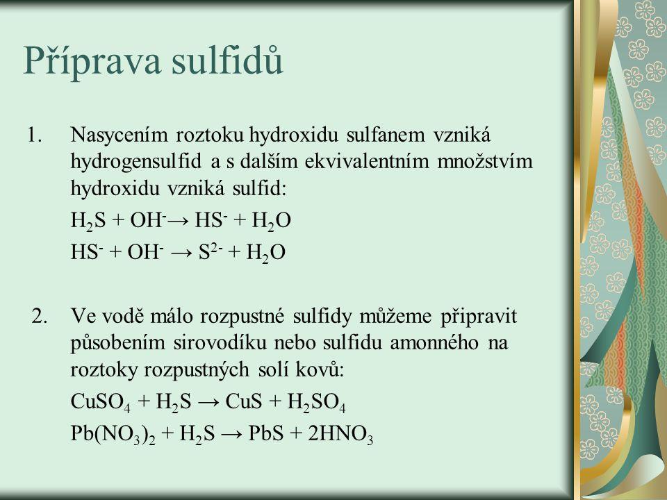 Příprava sulfidů 1.Nasycením roztoku hydroxidu sulfanem vzniká hydrogensulfid a s dalším ekvivalentním množstvím hydroxidu vzniká sulfid: H 2 S + OH -
