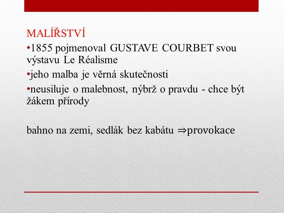 MALÍŘSTVÍ 1855 pojmenoval GUSTAVE COURBET svou výstavu Le Réalisme jeho malba je věrná skutečnosti neusiluje o malebnost, nýbrž o pravdu - chce být žákem přírody bahno na zemi, sedlák bez kabátu ⇒provokace