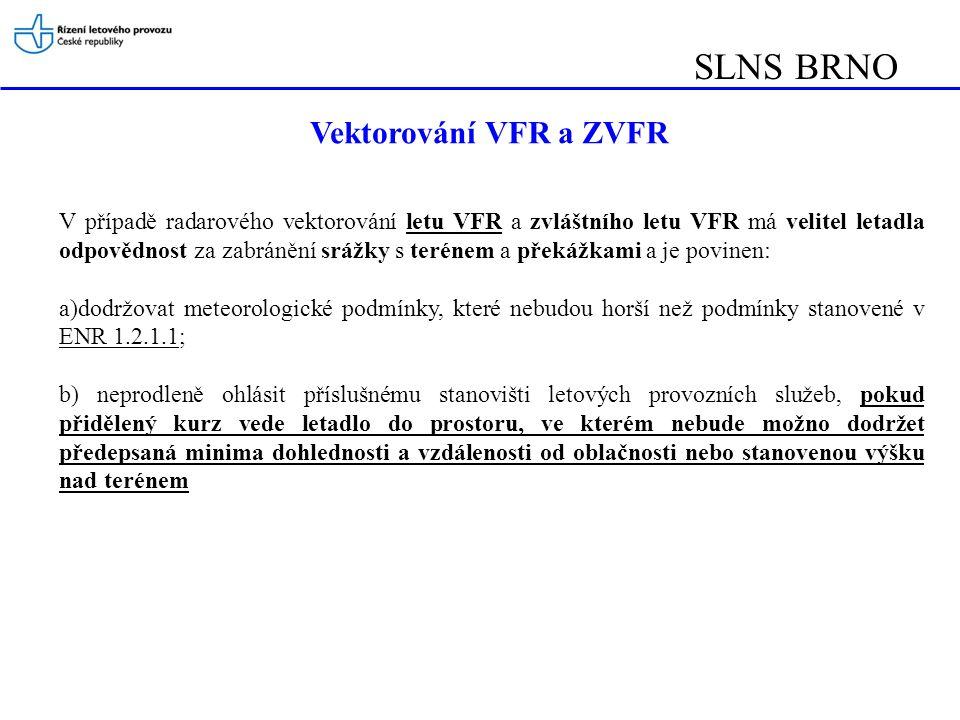 SLNS BRNO Plánování letů VFR Předkládání letového plánu –Letový plán pro let VFR musí být předložen výhradně prostřednictvím ARO (ENR 1.10.1) –Letu, na který byl předložen letový plán, se poskytuje pohotovostní služba (u letů z/na letiště, kde není poskytovaná služba řízení letového provozu, podmíněno předáním zprávy o vzletu a přistání) –Letový plán musí být předložen na každý let VFR civilního provozovatele z/na vojenské letiště (LKCV/KB/NA/PD/PO) - kromě letů SAR, letecké záchranné služby a vnitrostátních letů Policie ČR –Letový plán musí být předložen na let VFR do/ze zahraničí, pokud je tak požadováno AIPem příslušného státu ( např.