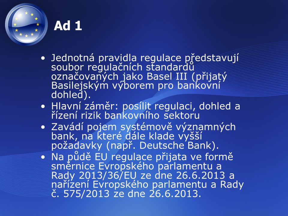 Ad 1 Jednotná pravidla regulace představují soubor regulačních standardů označovaných jako Basel III (přijatý Basilejským výborem pro bankovní dohled)