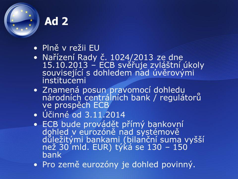Ad 3 Jednotný mechanismus pro řešení problémů bank – dohoda přijata na summitu EU v prosinci 2013 Skládá se z: –Jednotného výboru pro řešení problémů –Jednotného fondu pro řešení problémů (55 mld.