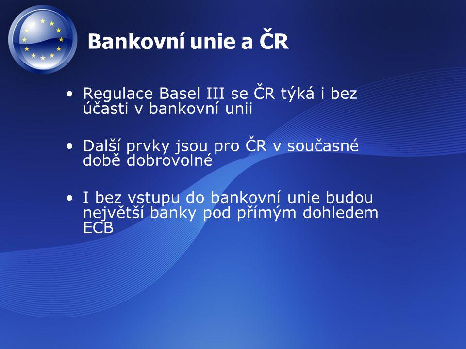 Bankovní unie a ČR Regulace Basel III se ČR týká i bez účasti v bankovní unii Další prvky jsou pro ČR v současné době dobrovolné I bez vstupu do banko