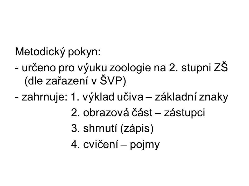 Metodický pokyn: - určeno pro výuku zoologie na 2. stupni ZŠ (dle zařazení v ŠVP) - zahrnuje: 1. výklad učiva – základní znaky 2. obrazová část – zást
