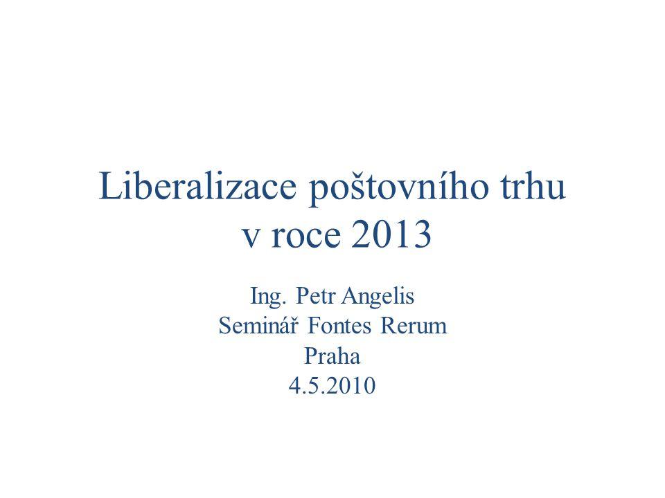 Liberalizace poštovního trhu v roce 2013 Ing. Petr Angelis Seminář Fontes Rerum Praha 4.5.2010