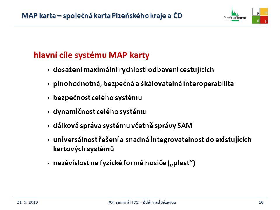 """MAP karta – společná karta Plzeňského kraje a ČD 16 hlavní cíle systému MAP karty dosažení maximální rychlosti odbavení cestujících plnohodnotná, bezpečná a škálovatelná interoperabilita bezpečnost celého systému dynamičnost celého systému dálková správa systému včetně správy SAM universálnost řešení a snadná integrovatelnost do existujících kartových systémů nezávislost na fyzické formě nosiče (""""plast ) 21."""
