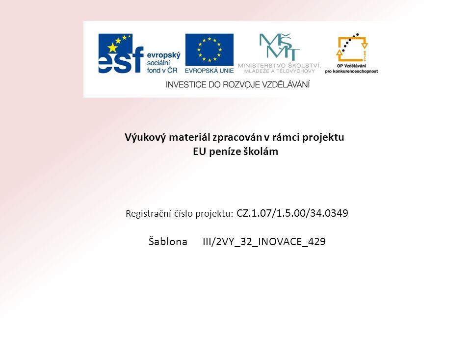 Výukový materiál zpracován v rámci projektu EU peníze školám Registrační číslo projektu: CZ.1.07/1.5.00/34.0349 Šablona III/2VY_32_INOVACE_429