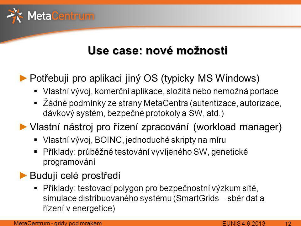 Use case: nové možnosti ►Potřebuji pro aplikaci jiný OS (typicky MS Windows)  Vlastní vývoj, komerční aplikace, složitá nebo nemožná portace  Žádné podmínky ze strany MetaCentra (autentizace, autorizace, dávkový systém, bezpečné protokoly a SW, atd.) ►Vlastní nástroj pro řízení zpracování (workload manager)  Vlastní vývoj, BOINC, jednoduché skripty na míru  Příklady: průběžné testování vyvíjeného SW, genetické programování ►Buduji celé prostředí  Příklady: testovací polygon pro bezpečnostní výzkum sítě, simulace distribuovaného systému (SmartGrids – sběr dat a řízení v energetice) EUNIS 4.6.2013 MetaCentrum - gridy pod mrakem 12