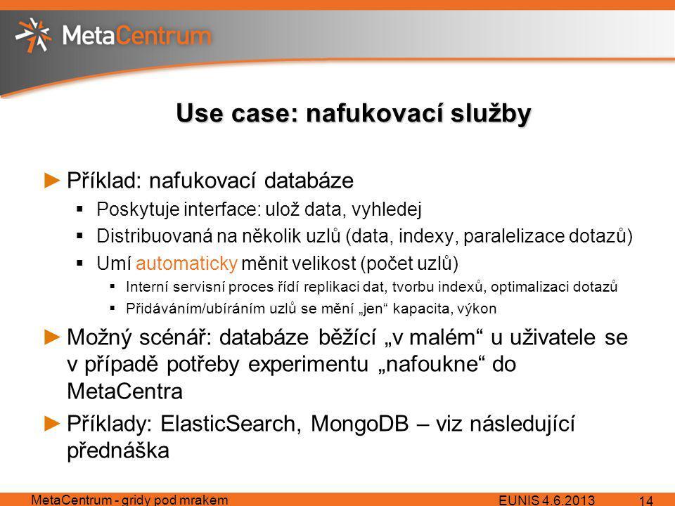 """Use case: nafukovací služby ►Příklad: nafukovací databáze  Poskytuje interface: ulož data, vyhledej  Distribuovaná na několik uzlů (data, indexy, paralelizace dotazů)  Umí automaticky měnit velikost (počet uzlů)  Interní servisní proces řídí replikaci dat, tvorbu indexů, optimalizaci dotazů  Přidáváním/ubíráním uzlů se mění """"jen kapacita, výkon ►Možný scénář: databáze běžící """"v malém u uživatele se v případě potřeby experimentu """"nafoukne do MetaCentra ►Příklady: ElasticSearch, MongoDB – viz následující přednáška EUNIS 4.6.2013 MetaCentrum - gridy pod mrakem 14"""