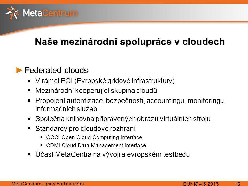 Naše mezinárodní spolupráce v cloudech ►Federated clouds  V rámci EGI (Evropské gridové infrastruktury)  Mezinárodní kooperující skupina cloudů  Propojení autentizace, bezpečnosti, accountingu, monitoringu, informačních služeb  Společná knihovna připravených obrazů virtuálních strojů  Standardy pro cloudové rozhraní  OCCI Open Cloud Computing Interface  CDMI Cloud Data Management Interface  Účast MetaCentra na vývoji a evropském testbedu EUNIS 4.6.2013 MetaCentrum - gridy pod mrakem 15