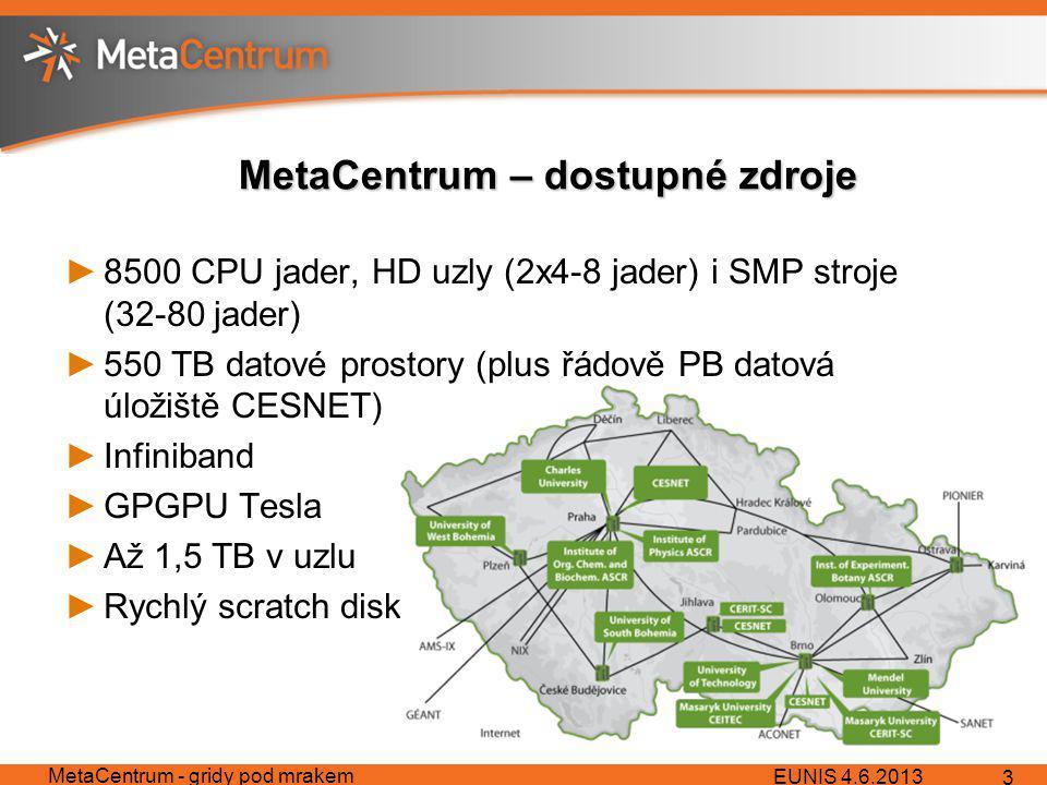 MetaCentrum – dostupné zdroje ►8500 CPU jader, HD uzly (2x4-8 jader) i SMP stroje (32-80 jader) ►550 TB datové prostory (plus řádově PB datová úložiště CESNET) ►Infiniband ►GPGPU Tesla ►Až 1,5 TB v uzlu ►Rychlý scratch disk EUNIS 4.6.2013 MetaCentrum - gridy pod mrakem 3