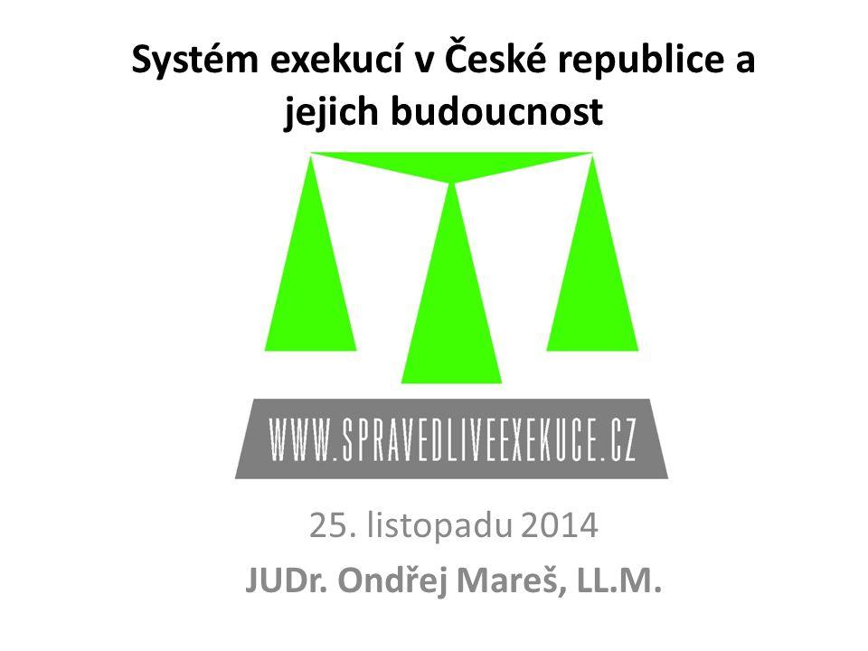 25. listopadu 2014 JUDr. Ondřej Mareš, LL.M. Systém exekucí v České republice a jejich budoucnost