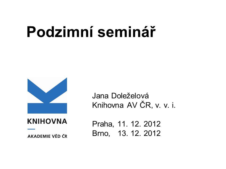 Podzimní seminář Jana Doleželová Knihovna AV ČR, v. v. i. Praha, 11. 12. 2012 Brno, 13. 12. 2012