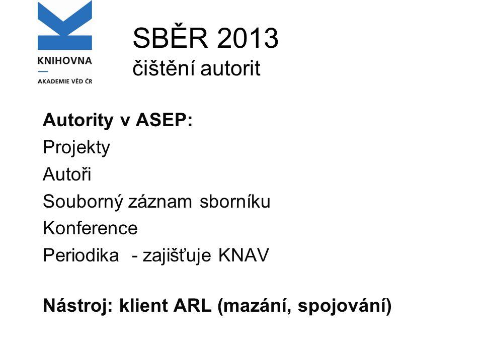 SBĚR 2013 čištění autorit Autority v ASEP: Projekty Autoři Souborný záznam sborníku Konference Periodika - zajišťuje KNAV Nástroj: klient ARL (mazání, spojování)