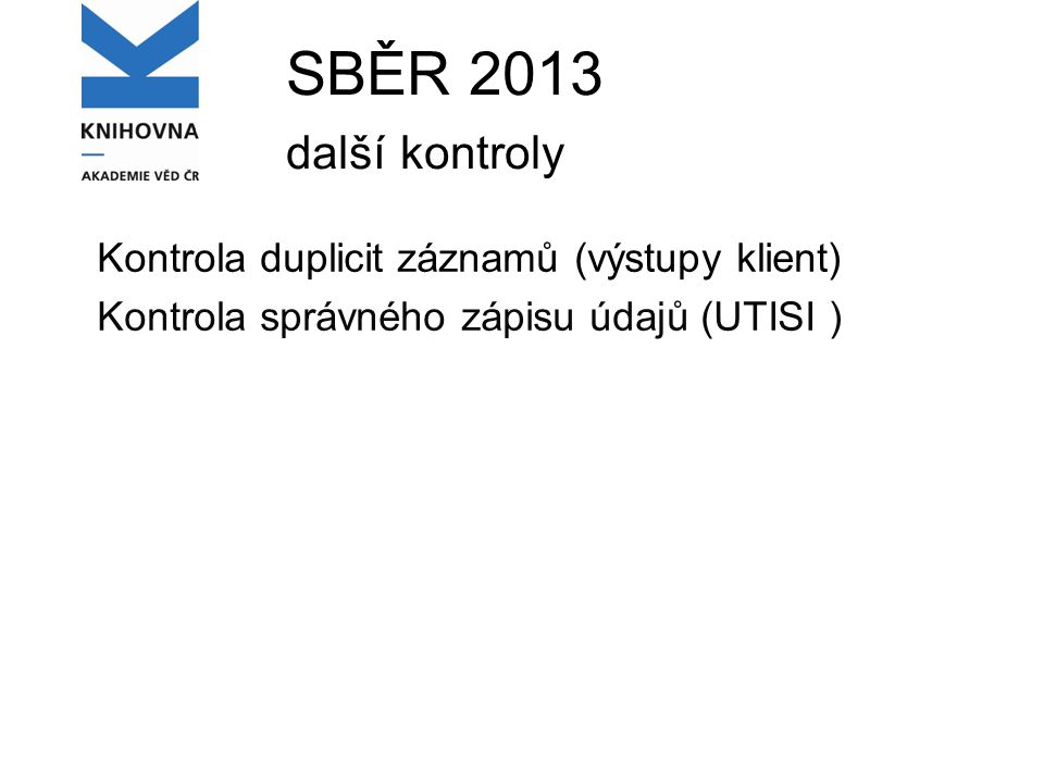 SBĚR 2013 další kontroly Kontrola duplicit záznamů (výstupy klient) Kontrola správného zápisu údajů (UTISI )