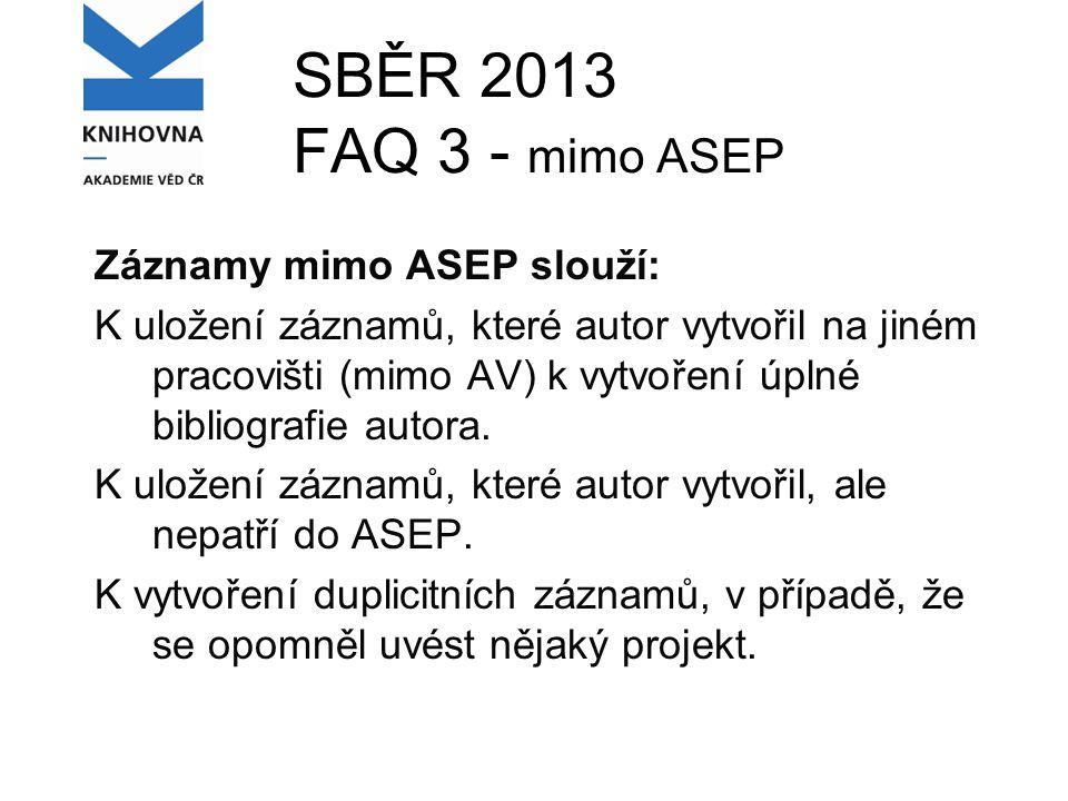 SBĚR 2013 FAQ 3 - mimo ASEP Záznamy mimo ASEP slouží: K uložení záznamů, které autor vytvořil na jiném pracovišti (mimo AV) k vytvoření úplné bibliografie autora.