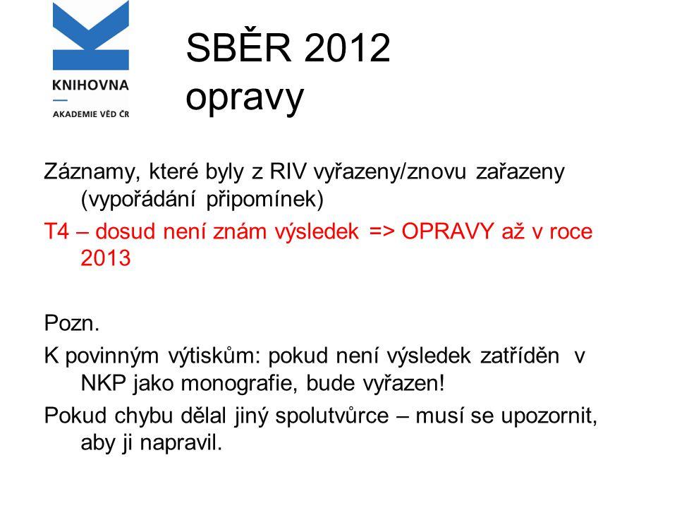 SBĚR 2012 opravy Záznamy, které byly z RIV vyřazeny/znovu zařazeny (vypořádání připomínek) T4 – dosud není znám výsledek => OPRAVY až v roce 2013 Pozn.