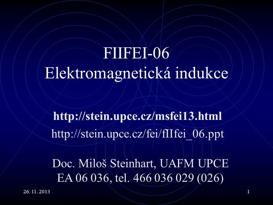 26. 11. 20131 FIIFEI-06 Elektromagnetická indukce http://stein.upce.cz/msfei13.html http://stein.upce.cz/fei/fIIfei_06.ppt Doc. Miloš Steinhart, UAFM