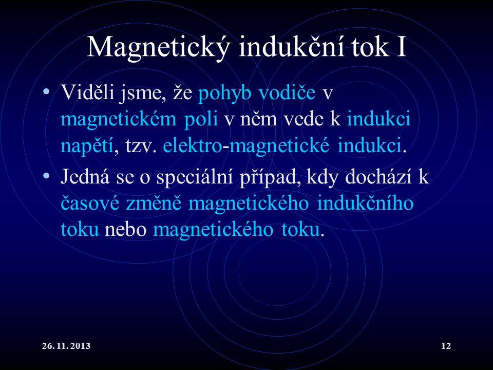 26. 11. 201312 Magnetický indukční tok I Viděli jsme, že pohyb vodiče v magnetickém poli v něm vede k indukci napětí, tzv. elektro-magnetické indukci.